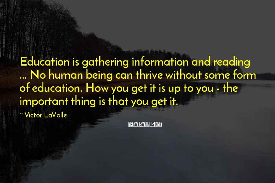 Victor LaValle Sayings: Education is gathering information and reading ... No human being can thrive without some form