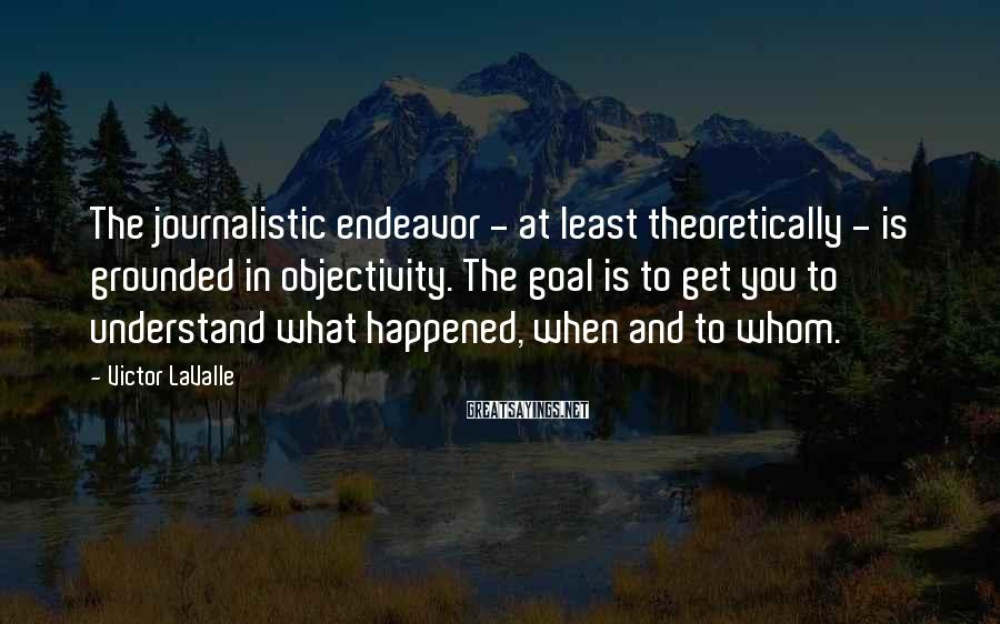 Victor LaValle Sayings: The journalistic endeavor - at least theoretically - is grounded in objectivity. The goal is