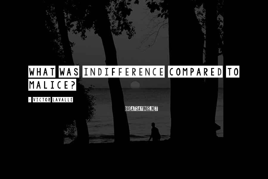 Victor LaValle Sayings: What was indifference compared to malice?