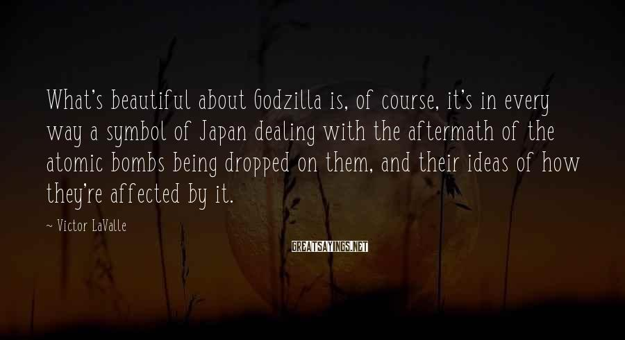 Victor LaValle Sayings: What's beautiful about Godzilla is, of course, it's in every way a symbol of Japan