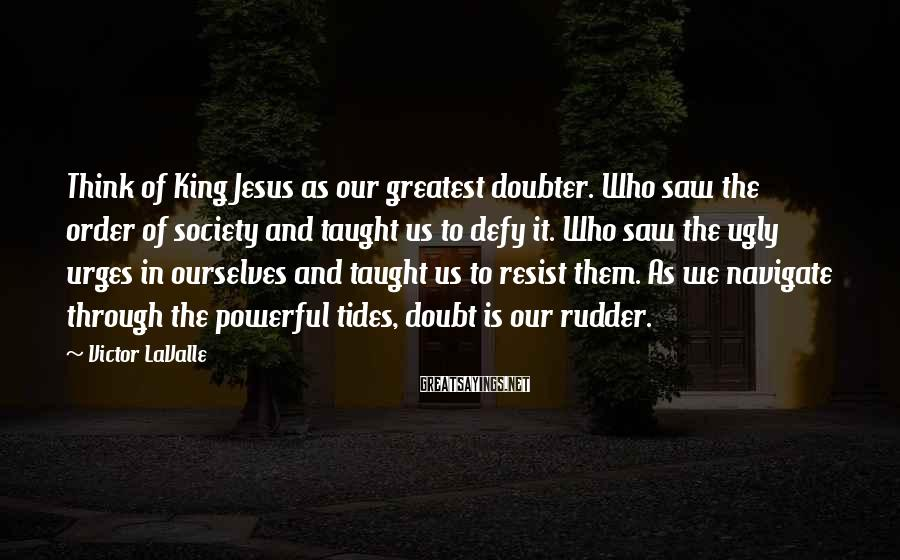 Victor LaValle Sayings: Think of King Jesus as our greatest doubter. Who saw the order of society and