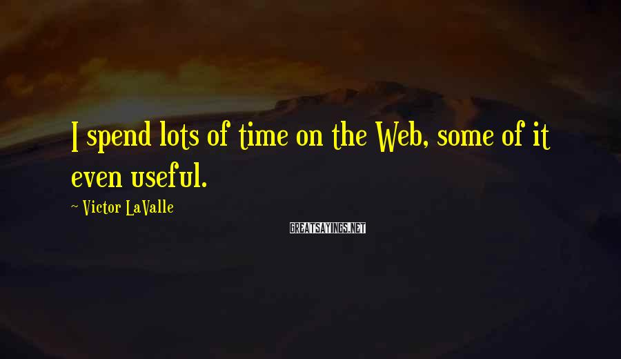 Victor LaValle Sayings: I spend lots of time on the Web, some of it even useful.