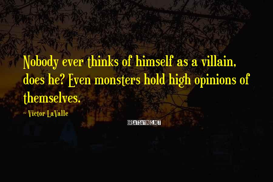 Victor LaValle Sayings: Nobody ever thinks of himself as a villain, does he? Even monsters hold high opinions