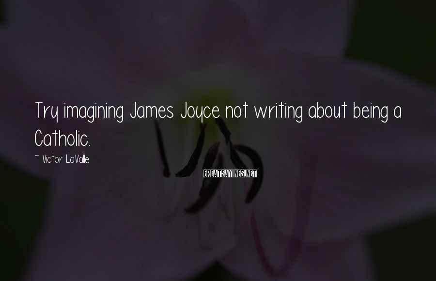 Victor LaValle Sayings: Try imagining James Joyce not writing about being a Catholic.