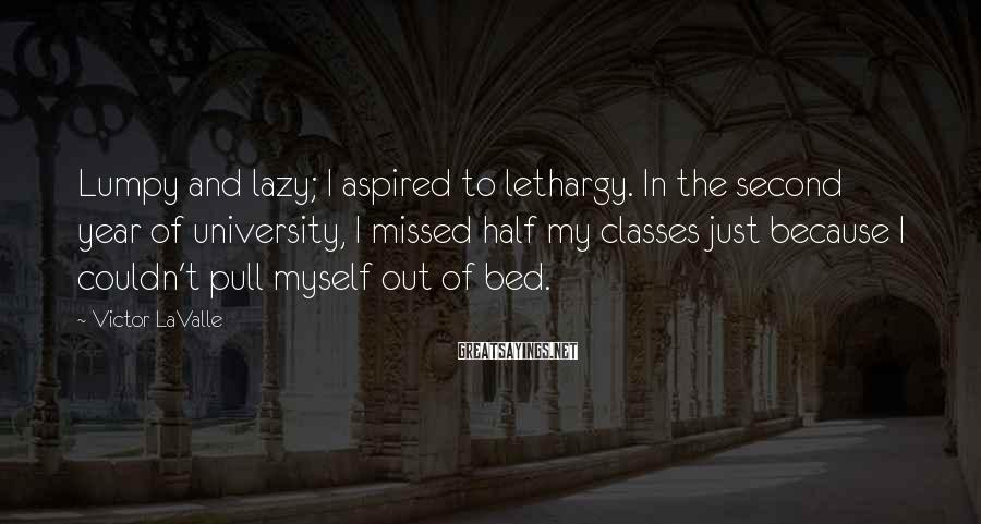 Victor LaValle Sayings: Lumpy and lazy; I aspired to lethargy. In the second year of university, I missed