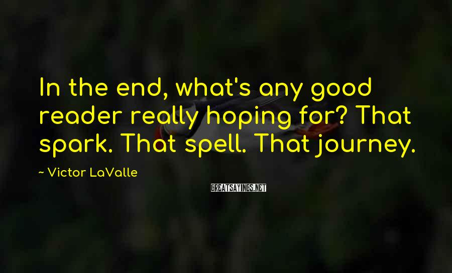 Victor LaValle Sayings: In the end, what's any good reader really hoping for? That spark. That spell. That