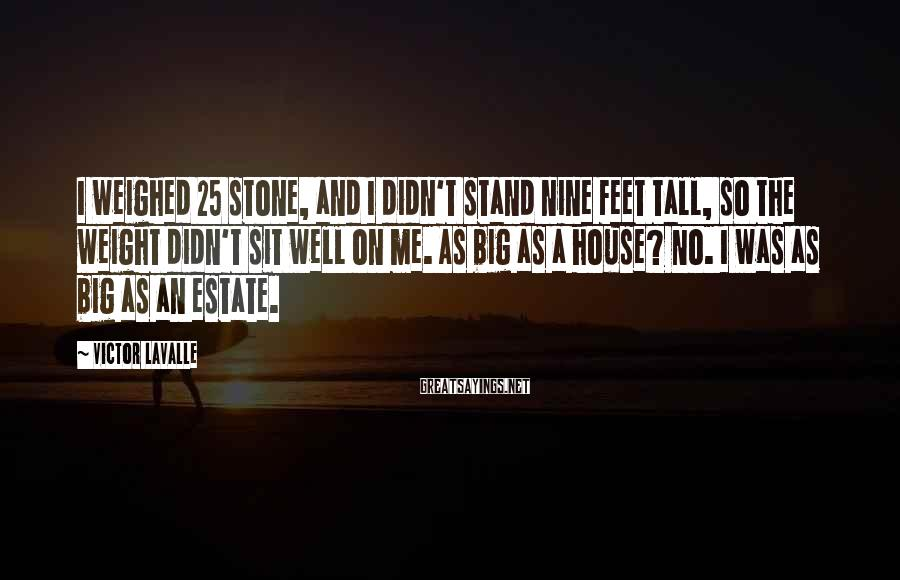 Victor LaValle Sayings: I weighed 25 stone, and I didn't stand nine feet tall, so the weight didn't