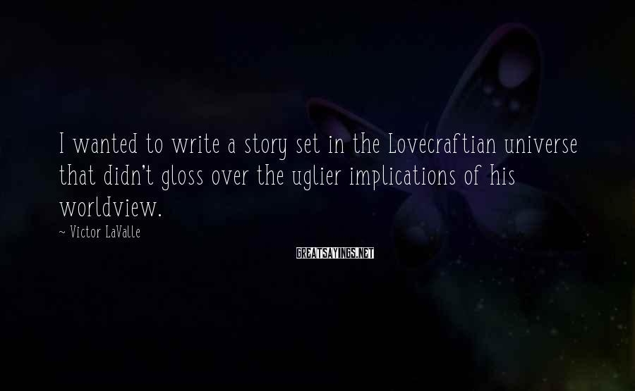 Victor LaValle Sayings: I wanted to write a story set in the Lovecraftian universe that didn't gloss over