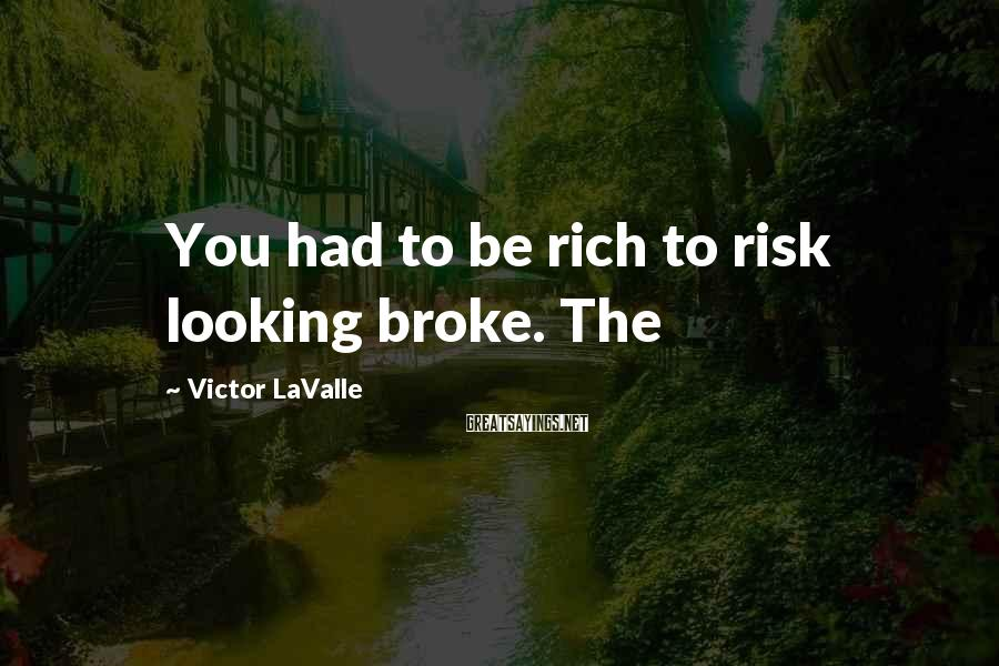 Victor LaValle Sayings: You had to be rich to risk looking broke. The
