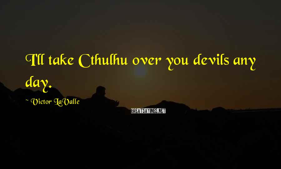 Victor LaValle Sayings: I'll take Cthulhu over you devils any day.