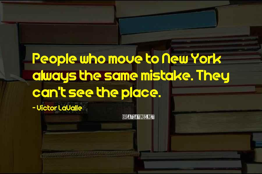 Victor LaValle Sayings: People who move to New York always the same mistake. They can't see the place.