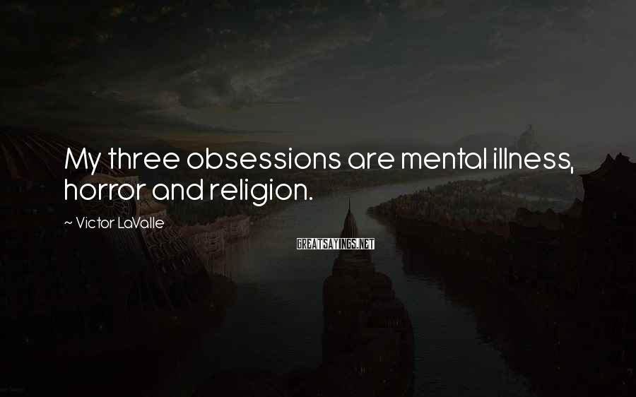 Victor LaValle Sayings: My three obsessions are mental illness, horror and religion.