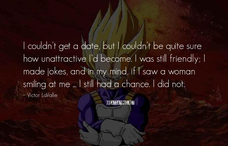 Victor LaValle Sayings: I couldn't get a date, but I couldn't be quite sure how unattractive I'd become.