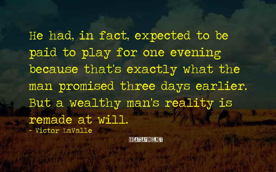 Victor LaValle Sayings: He had, in fact, expected to be paid to play for one evening because that's
