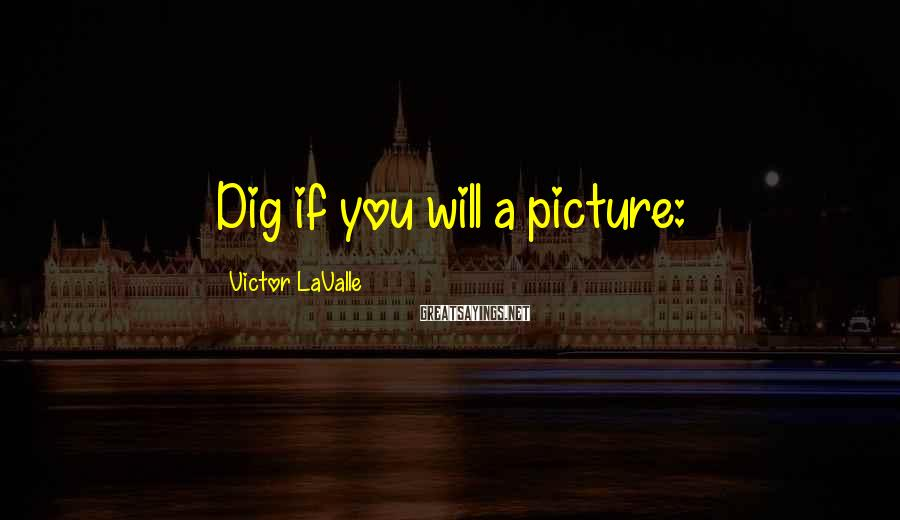 Victor LaValle Sayings: Dig if you will a picture: