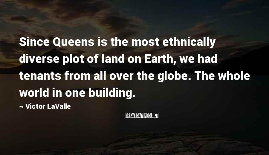 Victor LaValle Sayings: Since Queens is the most ethnically diverse plot of land on Earth, we had tenants