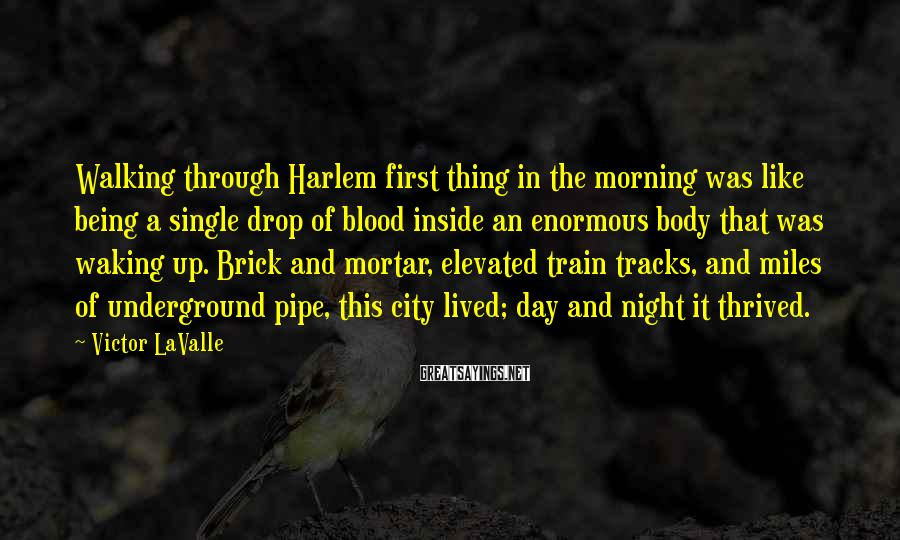 Victor LaValle Sayings: Walking through Harlem first thing in the morning was like being a single drop of