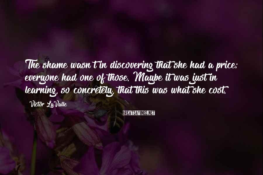 Victor LaValle Sayings: The shame wasn't in discovering that she had a price; everyone had one of those.