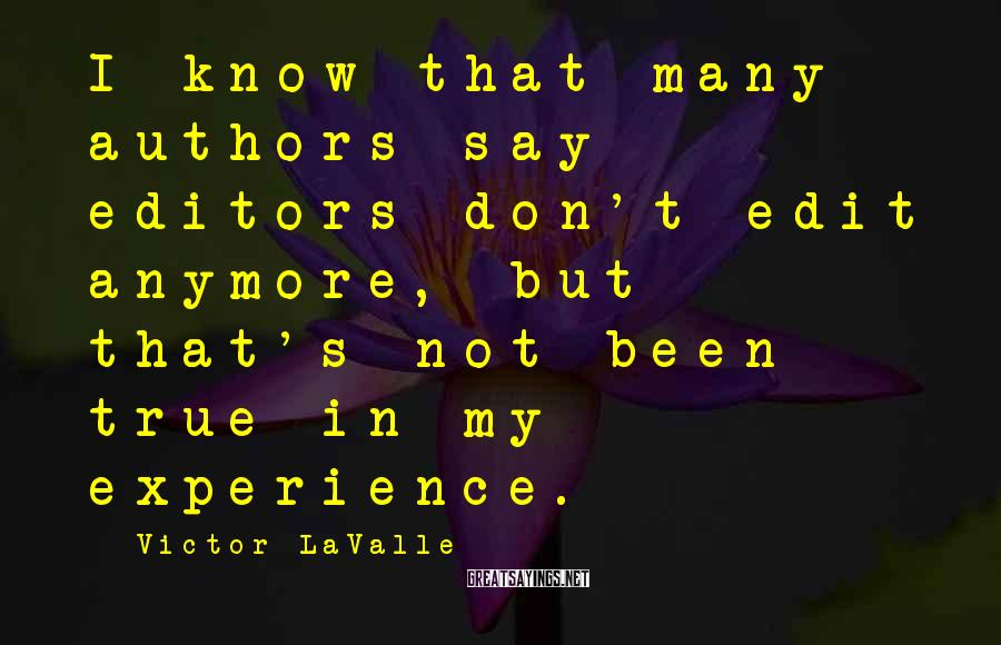 Victor LaValle Sayings: I know that many authors say editors don't edit anymore, but that's not been true