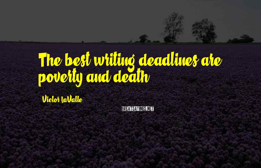 Victor LaValle Sayings: The best writing deadlines are poverty and death.