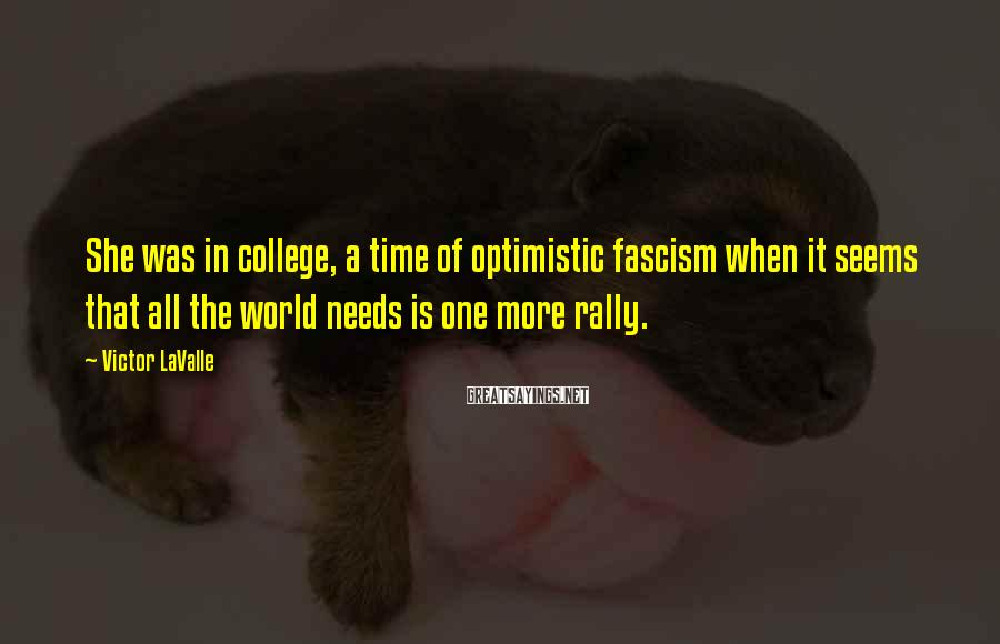 Victor LaValle Sayings: She was in college, a time of optimistic fascism when it seems that all the