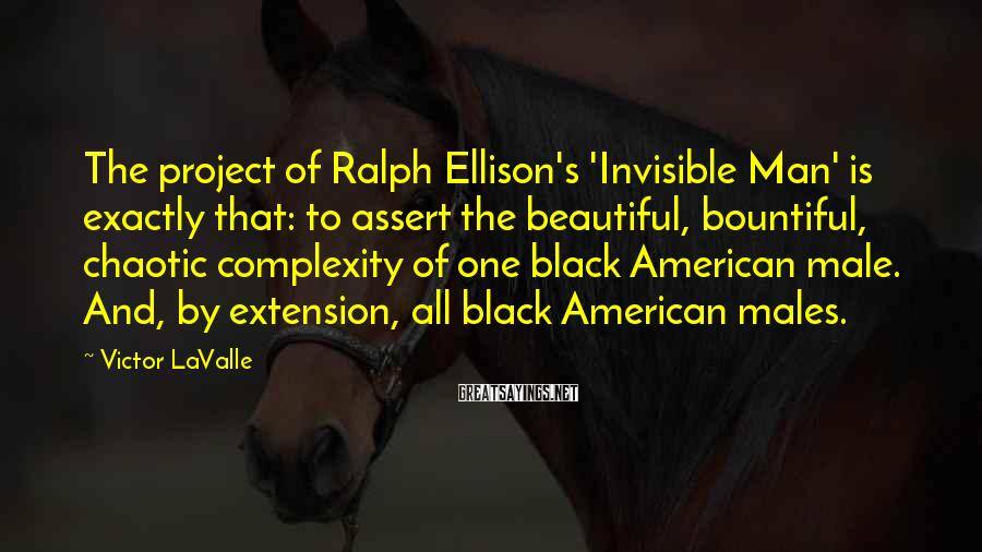 Victor LaValle Sayings: The project of Ralph Ellison's 'Invisible Man' is exactly that: to assert the beautiful, bountiful,
