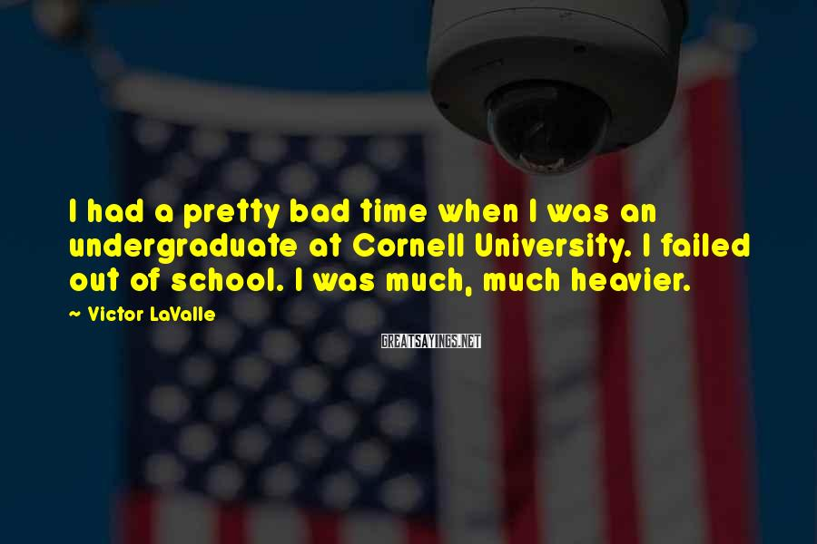 Victor LaValle Sayings: I had a pretty bad time when I was an undergraduate at Cornell University. I
