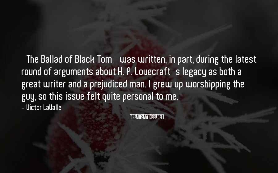 Victor LaValle Sayings: 'The Ballad of Black Tom' was written, in part, during the latest round of arguments