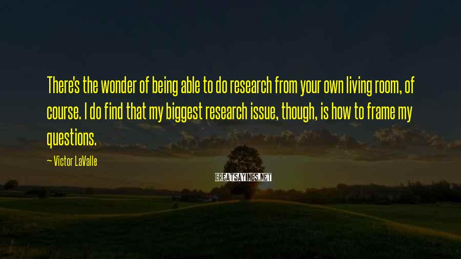 Victor LaValle Sayings: There's the wonder of being able to do research from your own living room, of