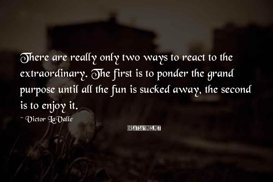 Victor LaValle Sayings: There are really only two ways to react to the extraordinary. The first is to