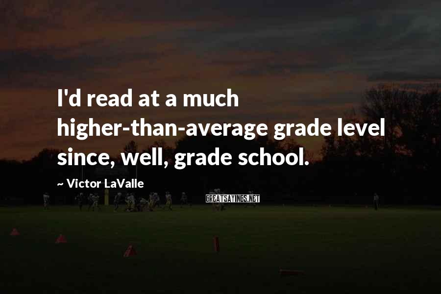 Victor LaValle Sayings: I'd read at a much higher-than-average grade level since, well, grade school.