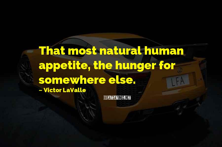Victor LaValle Sayings: That most natural human appetite, the hunger for somewhere else.