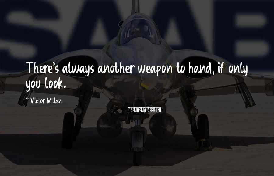 Victor Milan Sayings: There's always another weapon to hand, if only you look.