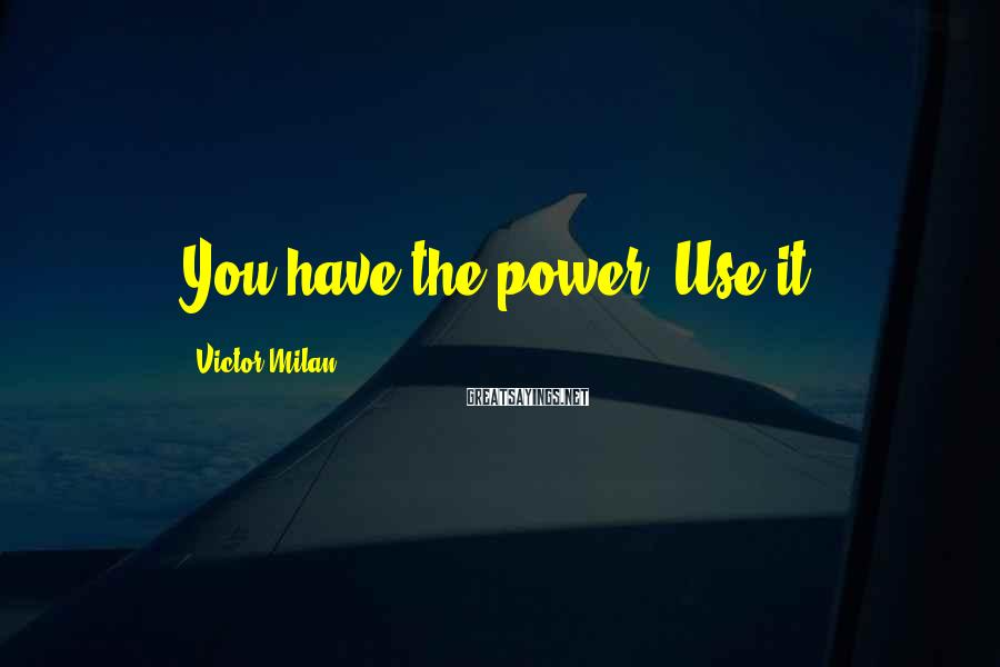 Victor Milan Sayings: You have the power. Use it.