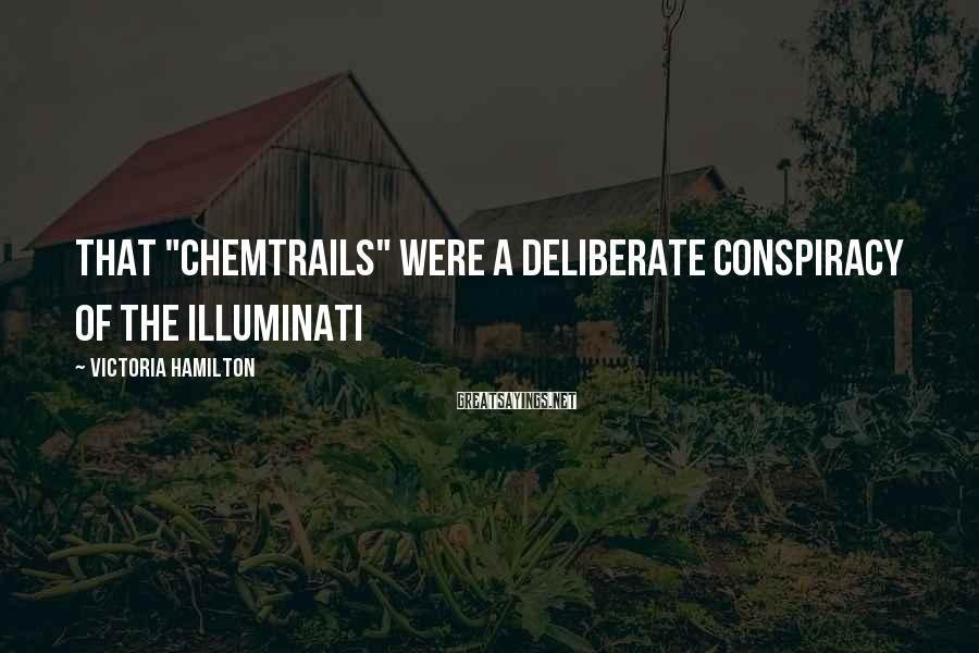 "Victoria Hamilton Sayings: that ""chemtrails"" were a deliberate conspiracy of the Illuminati"