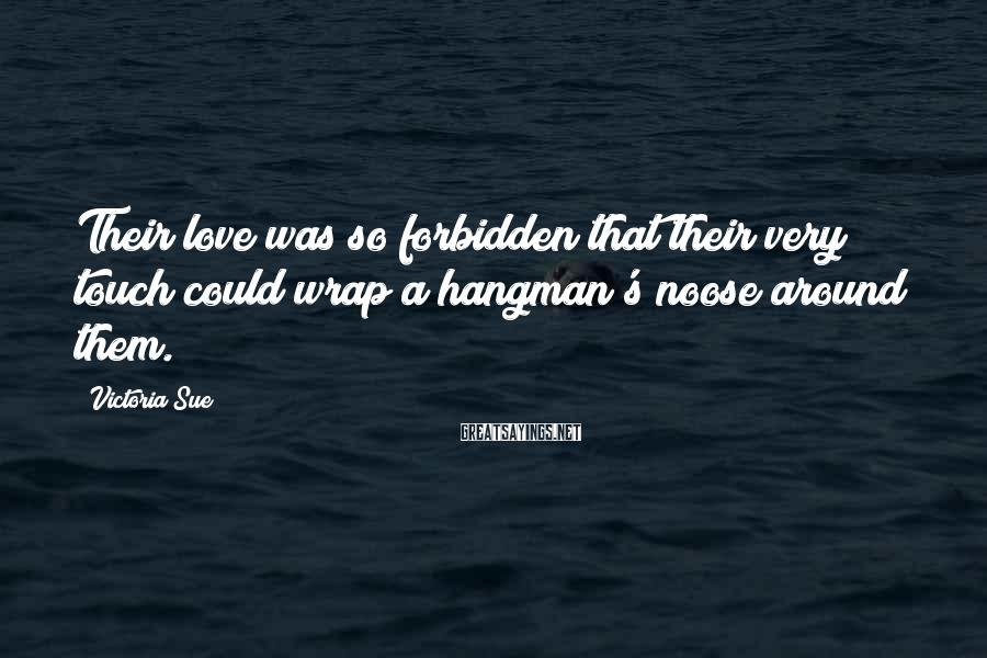 Victoria Sue Sayings: Their love was so forbidden that their very touch could wrap a hangman's noose around