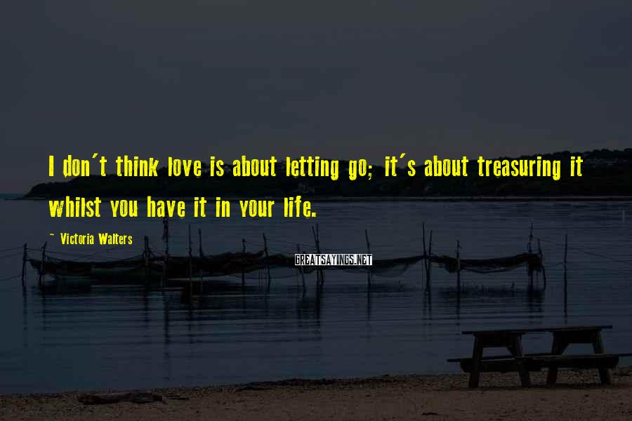 Victoria Walters Sayings: I don't think love is about letting go; it's about treasuring it whilst you have