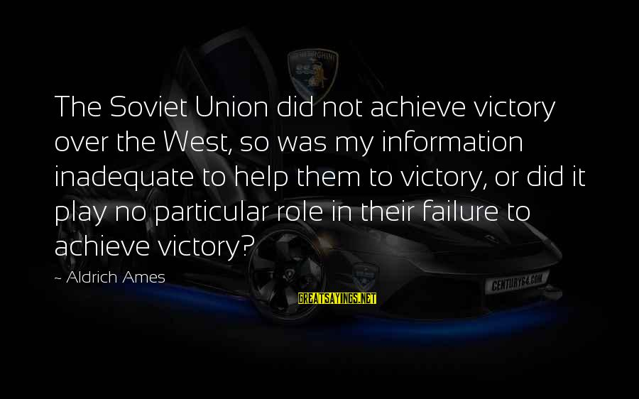 Victory Over Failure Sayings By Aldrich Ames: The Soviet Union did not achieve victory over the West, so was my information inadequate
