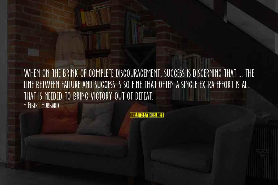 Victory Over Failure Sayings By Elbert Hubbard: When on the brink of complete discouragement, success is discerning that ... the line between