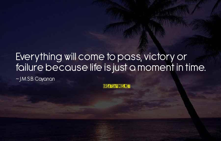 Victory Over Failure Sayings By J.M.S.B. Cayanan: Everything will come to pass, victory or failure because life is just a moment in