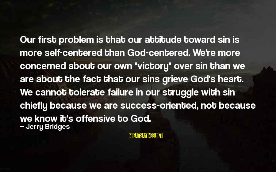 Victory Over Failure Sayings By Jerry Bridges: Our first problem is that our attitude toward sin is more self-centered than God-centered. We're