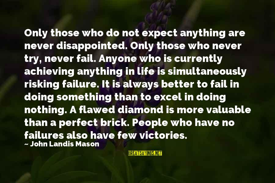 Victory Over Failure Sayings By John Landis Mason: Only those who do not expect anything are never disappointed. Only those who never try,