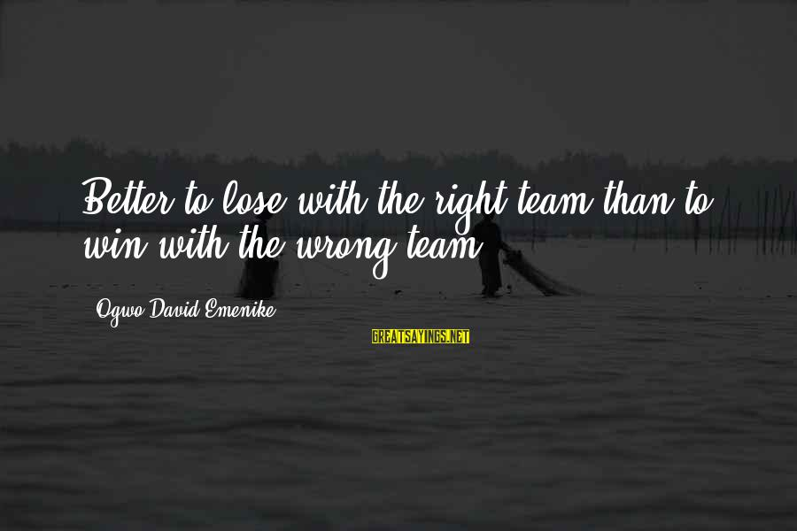 Victory Over Failure Sayings By Ogwo David Emenike: Better to lose with the right team than to win with the wrong team.