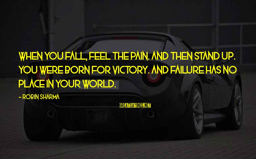 Victory Over Failure Sayings By Robin Sharma: When you fall, feel the pain. And then stand up. You were born for victory.