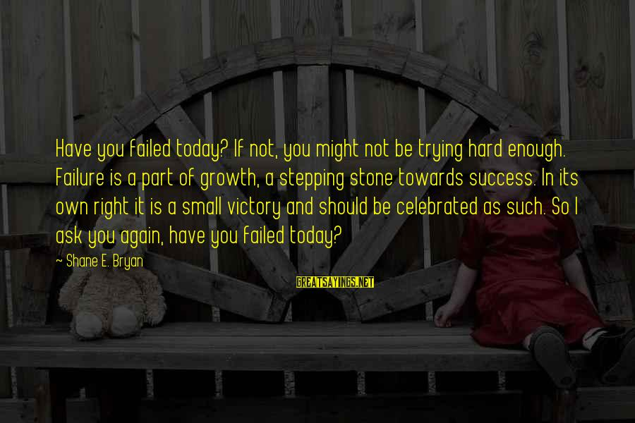 Victory Over Failure Sayings By Shane E. Bryan: Have you failed today? If not, you might not be trying hard enough. Failure is