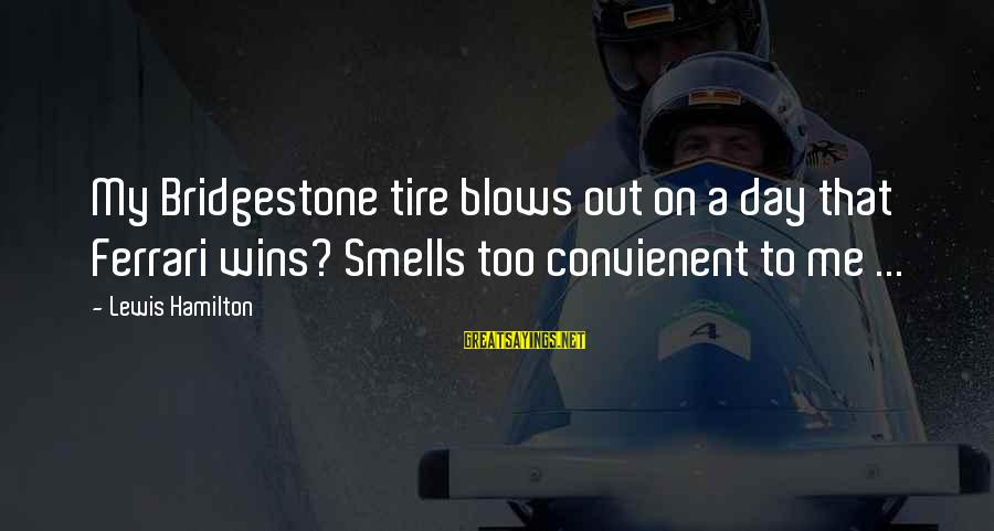 Video Game Designers Sayings By Lewis Hamilton: My Bridgestone tire blows out on a day that Ferrari wins? Smells too convienent to