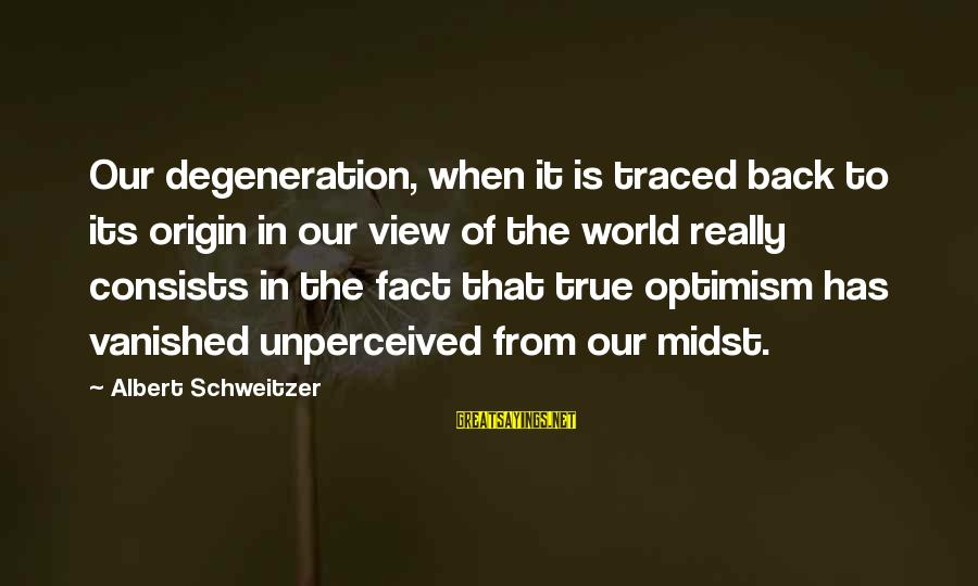 Views Of The World Sayings By Albert Schweitzer: Our degeneration, when it is traced back to its origin in our view of the