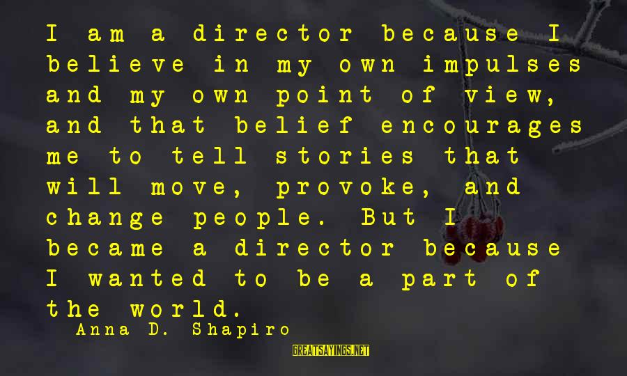 Views Of The World Sayings By Anna D. Shapiro: I am a director because I believe in my own impulses and my own point
