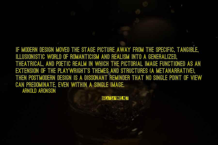 Views Of The World Sayings By Arnold Aronson: If modern design moved the stage picture away from the specific, tangible, illusionistic world of