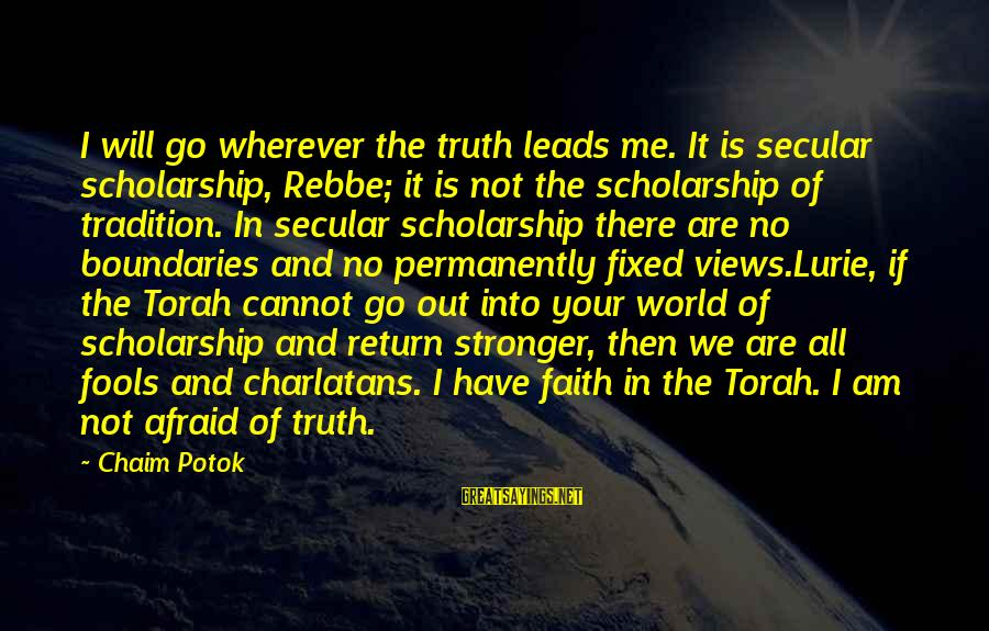 Views Of The World Sayings By Chaim Potok: I will go wherever the truth leads me. It is secular scholarship, Rebbe; it is